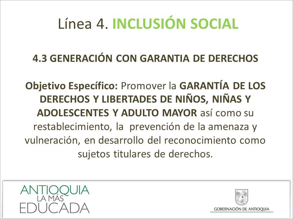 Línea 4. INCLUSIÓN SOCIAL 4.3 GENERACIÓN CON GARANTIA DE DERECHOS Objetivo Específico: Promover la GARANTÍA DE LOS DERECHOS Y LIBERTADES DE NIÑOS, NIÑ