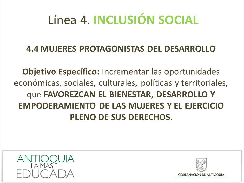 Línea 4. INCLUSIÓN SOCIAL 4.4 MUJERES PROTAGONISTAS DEL DESARROLLO Objetivo Específico: Incrementar las oportunidades económicas, sociales, culturales
