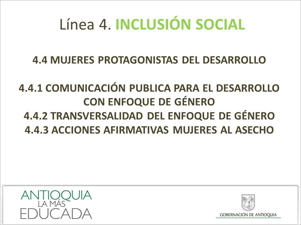 Línea 4. INCLUSIÓN SOCIAL 4.4 MUJERES PROTAGONISTAS DEL DESARROLLO 4.4.1 COMUNICACIÓN PUBLICA PARA EL DESARROLLO CON ENFOQUE DE GÉNERO 4.4.2 TRANSVERS