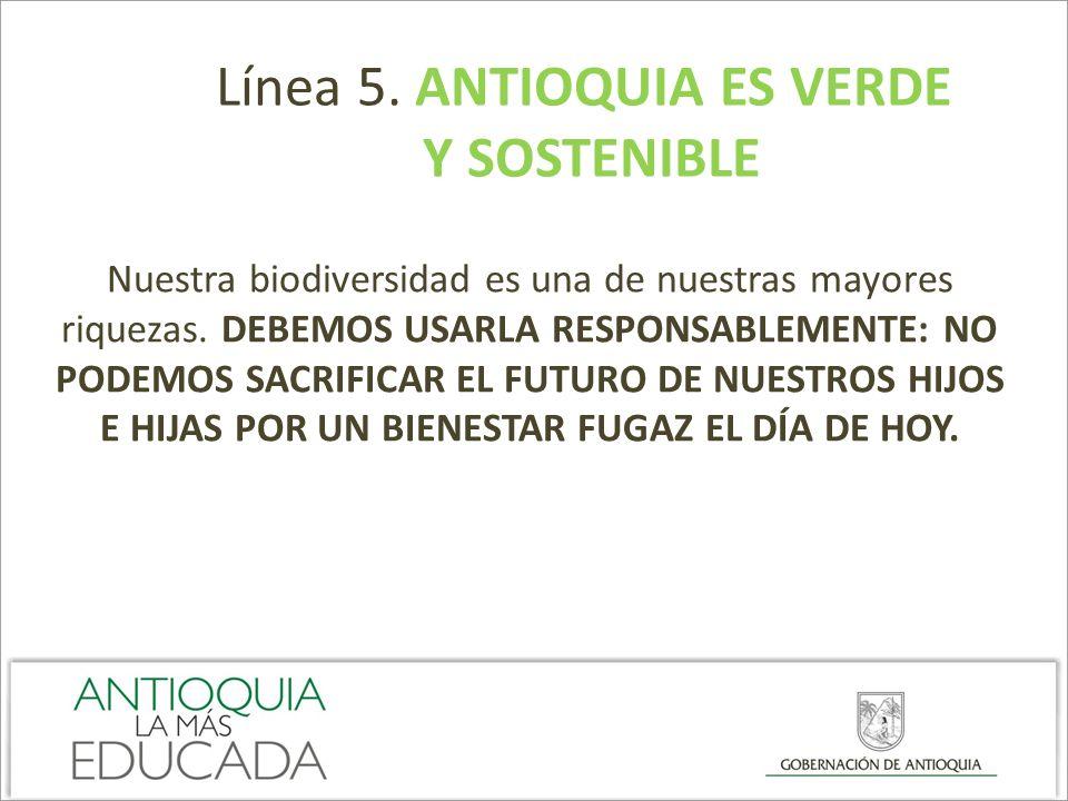 Línea 5. ANTIOQUIA ES VERDE Y SOSTENIBLE Nuestra biodiversidad es una de nuestras mayores riquezas. DEBEMOS USARLA RESPONSABLEMENTE: NO PODEMOS SACRIF
