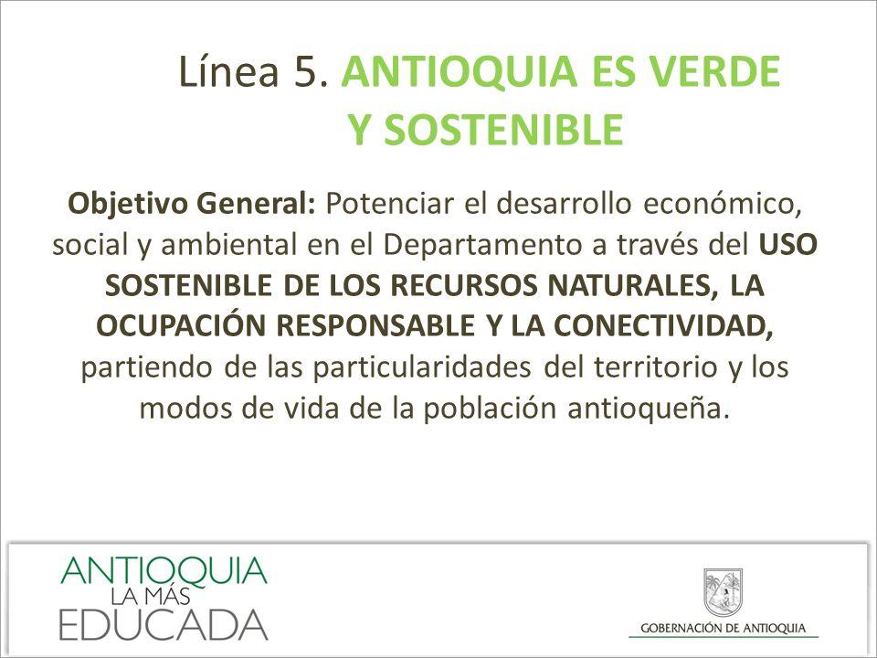 Línea 5. ANTIOQUIA ES VERDE Y SOSTENIBLE Objetivo General: Potenciar el desarrollo económico, social y ambiental en el Departamento a través del USO S