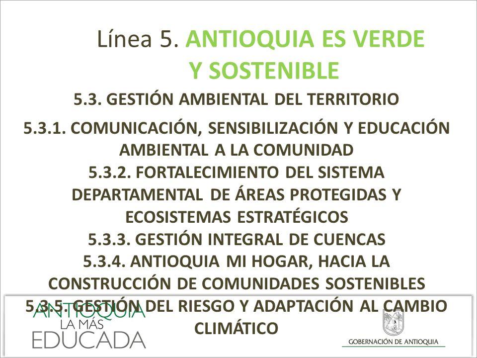 Línea 5. ANTIOQUIA ES VERDE Y SOSTENIBLE 5.3. GESTIÓN AMBIENTAL DEL TERRITORIO 5.3.1. COMUNICACIÓN, SENSIBILIZACIÓN Y EDUCACIÓN AMBIENTAL A LA COMUNID