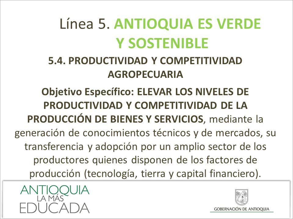 Línea 5. ANTIOQUIA ES VERDE Y SOSTENIBLE 5.4. PRODUCTIVIDAD Y COMPETITIVIDAD AGROPECUARIA Objetivo Específico: ELEVAR LOS NIVELES DE PRODUCTIVIDAD Y C