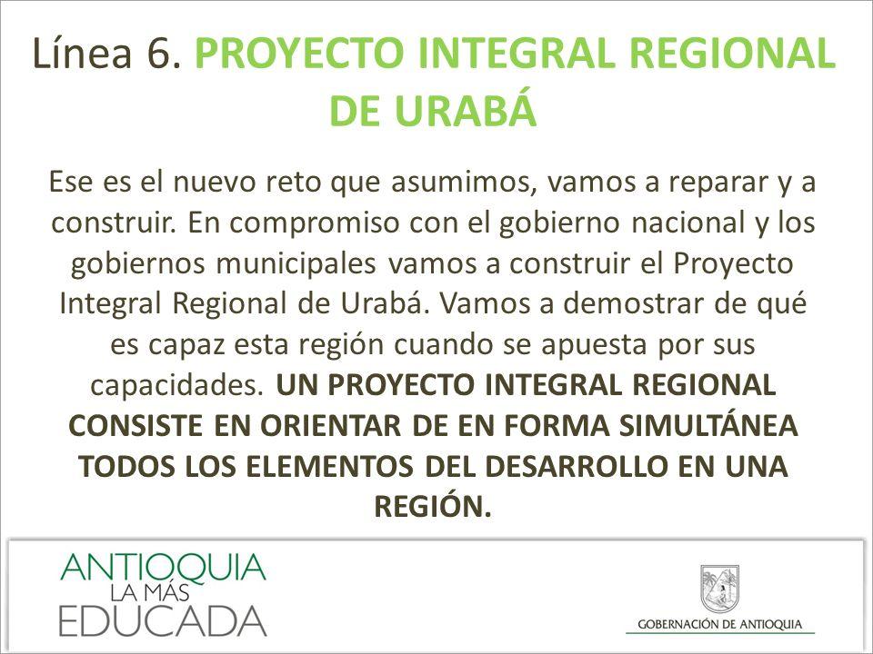 Línea 6. PROYECTO INTEGRAL REGIONAL DE URABÁ Ese es el nuevo reto que asumimos, vamos a reparar y a construir. En compromiso con el gobierno nacional