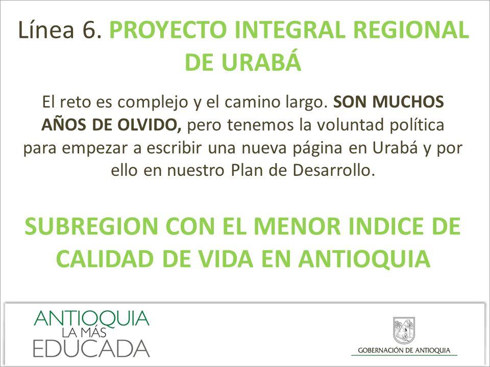 Línea 6. PROYECTO INTEGRAL REGIONAL DE URABÁ El reto es complejo y el camino largo. SON MUCHOS AÑOS DE OLVIDO, pero tenemos la voluntad política para