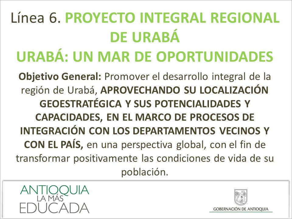 Línea 6. PROYECTO INTEGRAL REGIONAL DE URABÁ URABÁ: UN MAR DE OPORTUNIDADES Objetivo General: Promover el desarrollo integral de la región de Urabá, A