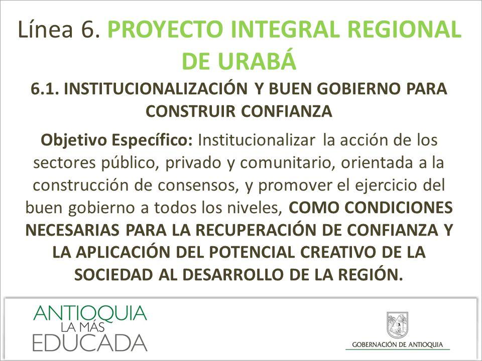 Línea 6. PROYECTO INTEGRAL REGIONAL DE URABÁ 6.1. INSTITUCIONALIZACIÓN Y BUEN GOBIERNO PARA CONSTRUIR CONFIANZA Objetivo Específico: Institucionalizar