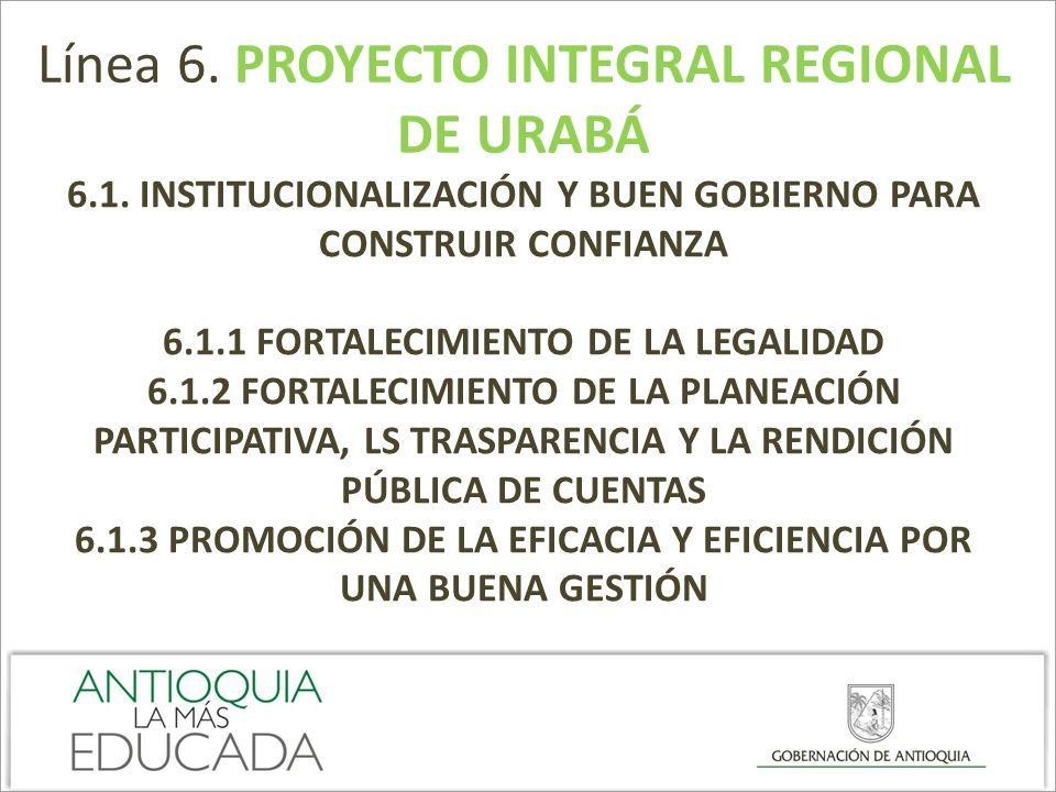 Línea 6. PROYECTO INTEGRAL REGIONAL DE URABÁ 6.1. INSTITUCIONALIZACIÓN Y BUEN GOBIERNO PARA CONSTRUIR CONFIANZA 6.1.1 FORTALECIMIENTO DE LA LEGALIDAD