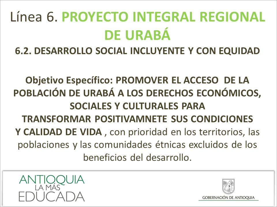 Línea 6. PROYECTO INTEGRAL REGIONAL DE URABÁ 6.2. DESARROLLO SOCIAL INCLUYENTE Y CON EQUIDAD Objetivo Específico: PROMOVER EL ACCESO DE LA POBLACIÓN D