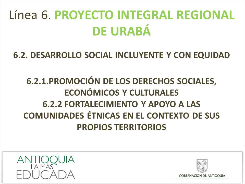 Línea 6. PROYECTO INTEGRAL REGIONAL DE URABÁ 6.2. DESARROLLO SOCIAL INCLUYENTE Y CON EQUIDAD 6.2.1.PROMOCIÓN DE LOS DERECHOS SOCIALES, ECONÓMICOS Y CU