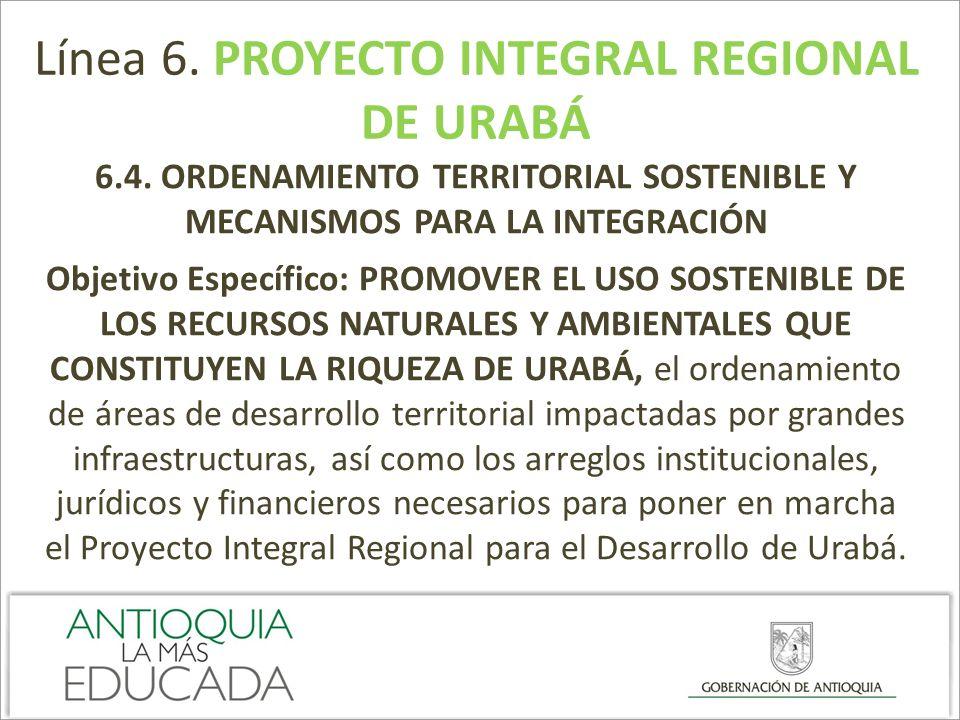 Línea 6. PROYECTO INTEGRAL REGIONAL DE URABÁ 6.4. ORDENAMIENTO TERRITORIAL SOSTENIBLE Y MECANISMOS PARA LA INTEGRACIÓN Objetivo Específico: PROMOVER E