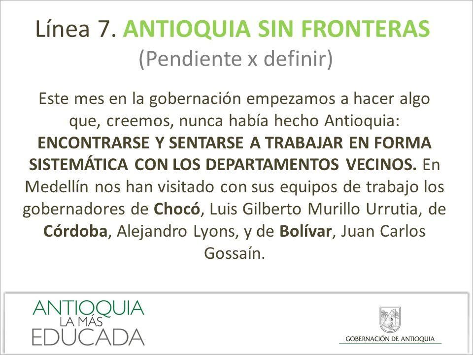 Línea 7. ANTIOQUIA SIN FRONTERAS (Pendiente x definir) Este mes en la gobernación empezamos a hacer algo que, creemos, nunca había hecho Antioquia: EN