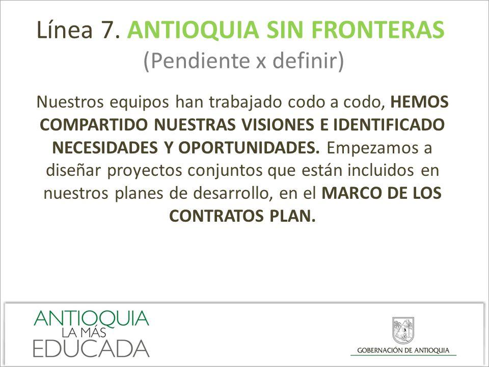 Línea 7. ANTIOQUIA SIN FRONTERAS (Pendiente x definir) Nuestros equipos han trabajado codo a codo, HEMOS COMPARTIDO NUESTRAS VISIONES E IDENTIFICADO N