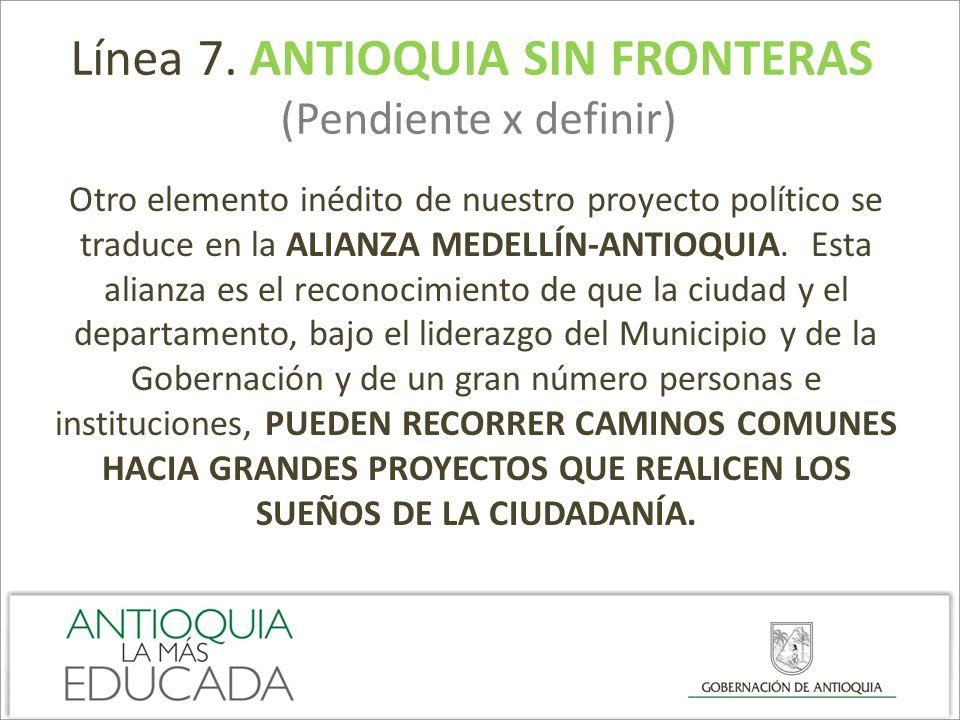 Línea 7. ANTIOQUIA SIN FRONTERAS (Pendiente x definir) Otro elemento inédito de nuestro proyecto político se traduce en la ALIANZA MEDELLÍN-ANTIOQUIA.