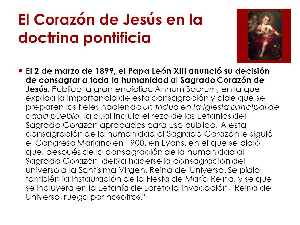 El Corazón de Jesús en la doctrina pontificia San Pío X (1903-1914) El 22 de agosto de 1906, el Papa pidió que se renovara cada año, la consagración de la humanidad al Sagrado Corazón, en la presencia del Santísimo Sacramento, con la fórmula que utilizó León XIII en 1899, seguida por las Letanías del Sagrado Corazón.