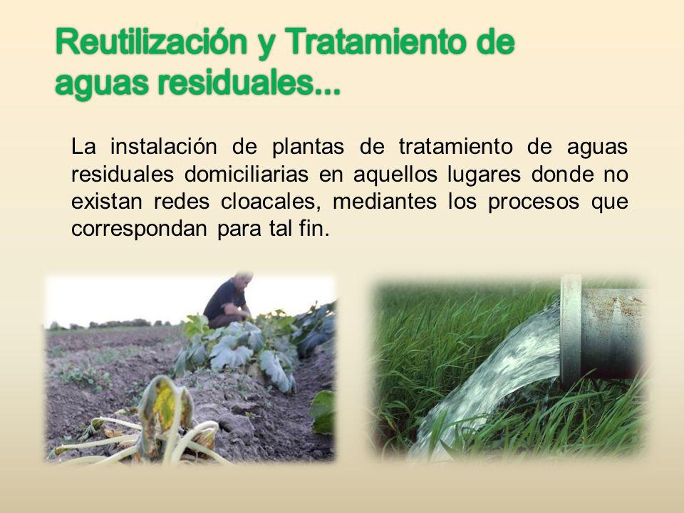 La instalación de plantas de tratamiento de aguas residuales domiciliarias en aquellos lugares donde no existan redes cloacales, mediantes los proceso