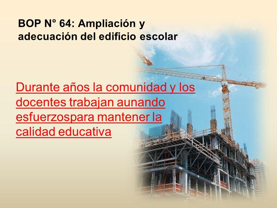 Durante años la comunidad y los docentes trabajan aunando esfuerzospara mantener la calidad educativa BOP N° 64: Ampliación y adecuación del edificio