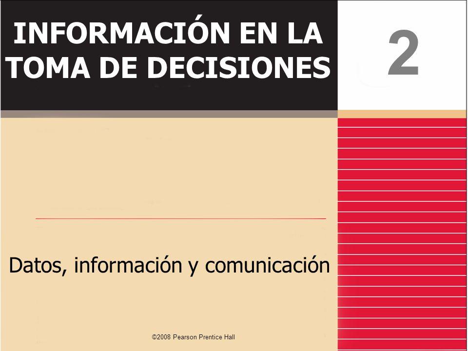 ©2008 Pearson Prentice Hall INFORMACIÓN EN LA TOMA DE DECISIONES Datos, información y comunicación 2