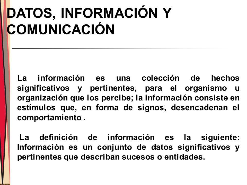 DATOS, INFORMACIÓN Y COMUNICACIÓN La información es una colección de hechos significativos y pertinentes, para el organismo u organización que los percibe; la información consiste en estímulos que, en forma de signos, desencadenan el comportamiento.