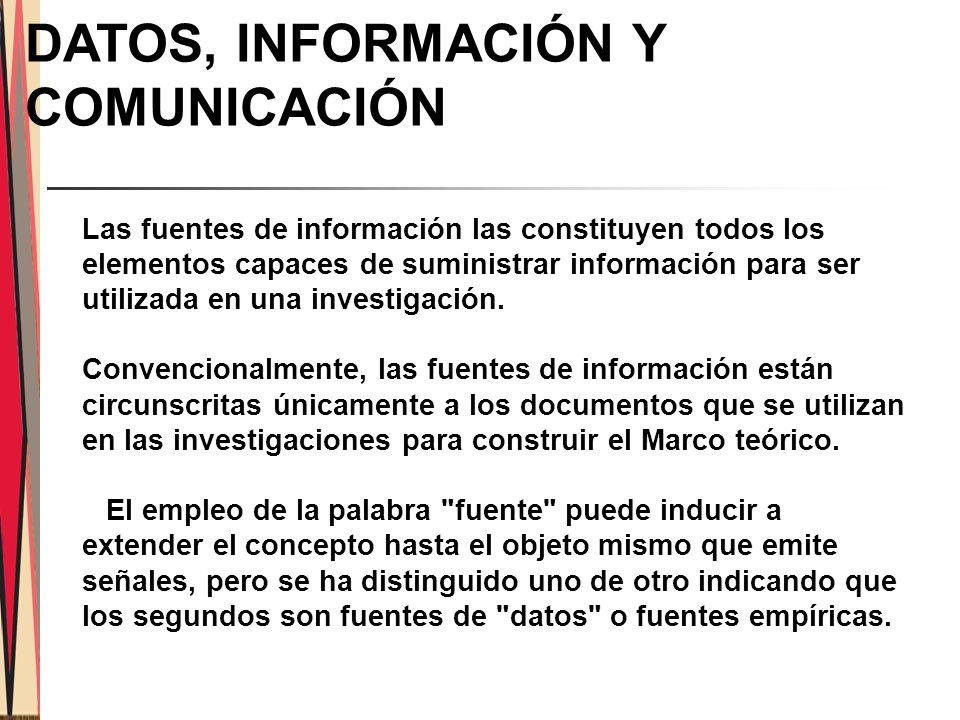DATOS, INFORMACIÓN Y COMUNICACIÓN Las fuentes de información las constituyen todos los elementos capaces de suministrar información para ser utilizada en una investigación.