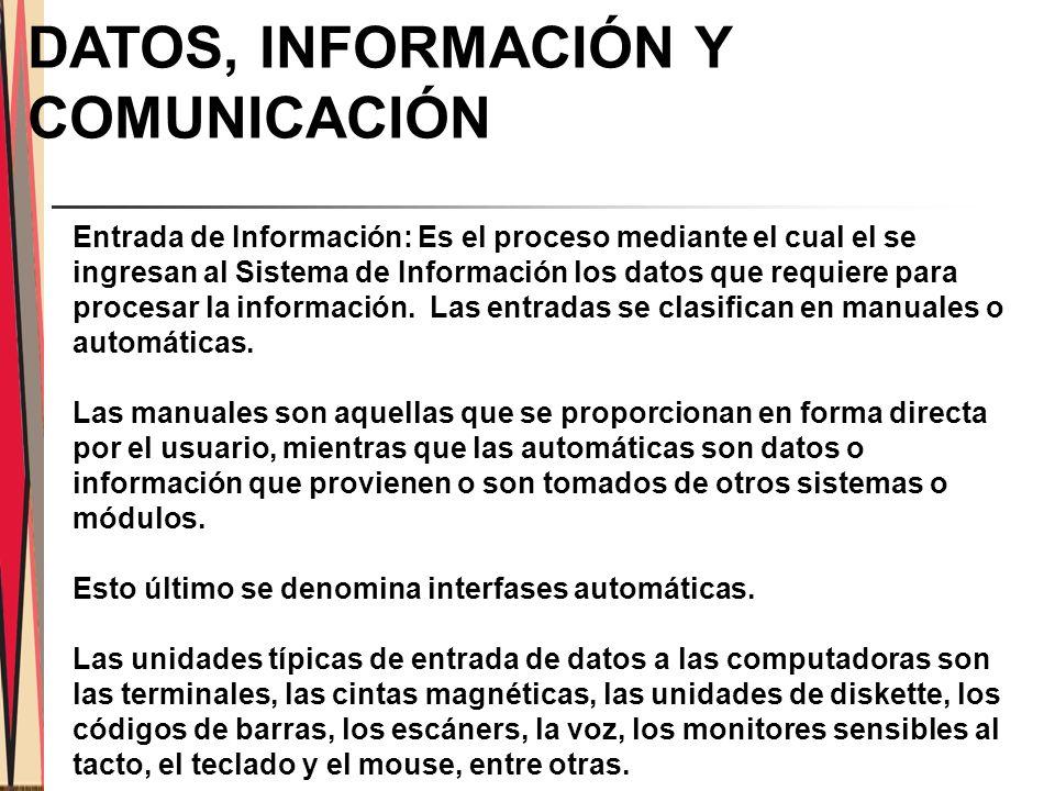 DATOS, INFORMACIÓN Y COMUNICACIÓN Entrada de Información: Es el proceso mediante el cual el se ingresan al Sistema de Información los datos que requiere para procesar la información.