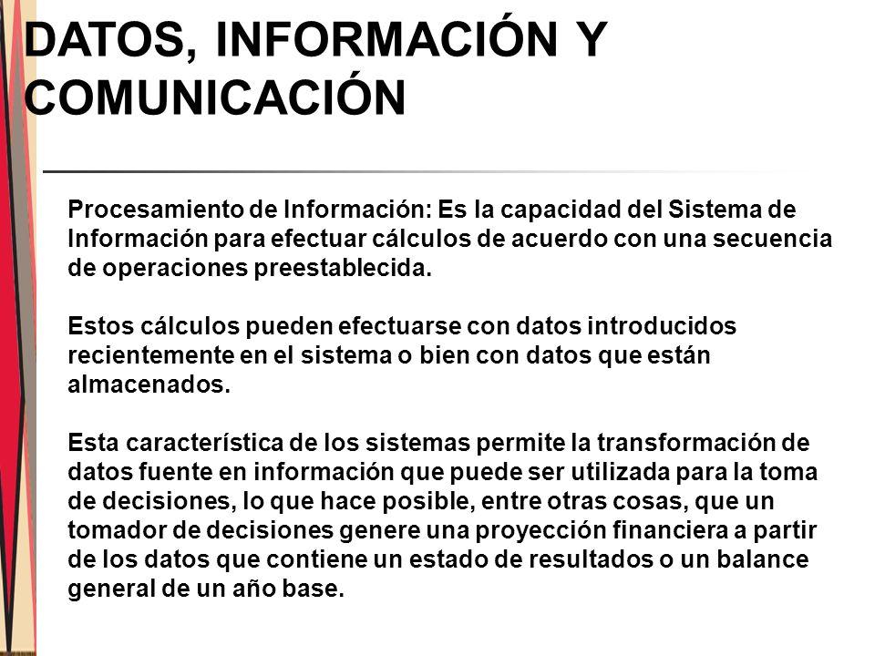 DATOS, INFORMACIÓN Y COMUNICACIÓN Procesamiento de Información: Es la capacidad del Sistema de Información para efectuar cálculos de acuerdo con una secuencia de operaciones preestablecida.