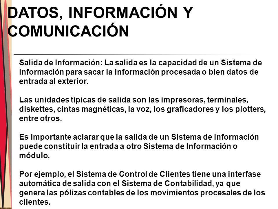 DATOS, INFORMACIÓN Y COMUNICACIÓN Salida de Información: La salida es la capacidad de un Sistema de Información para sacar la información procesada o bien datos de entrada al exterior.
