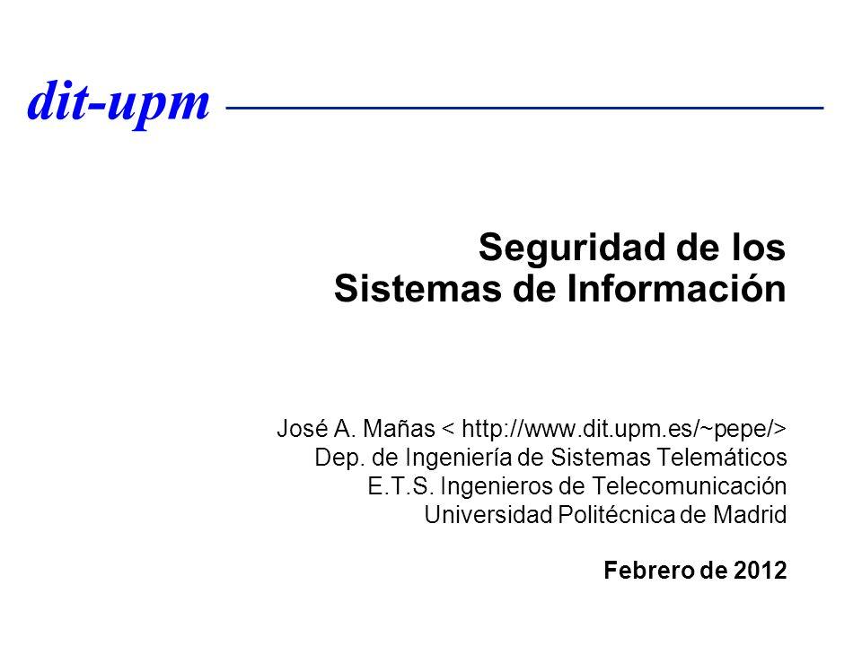 dit-upm Seguridad de los Sistemas de Información José A. Mañas Dep. de Ingeniería de Sistemas Telemáticos E.T.S. Ingenieros de Telecomunicación Univer