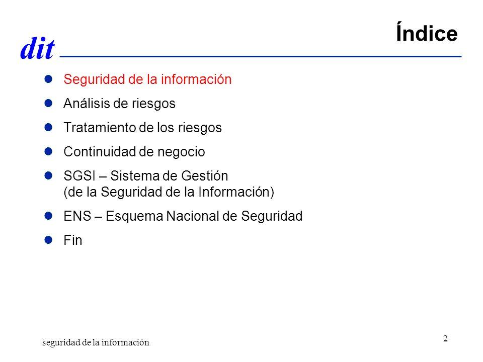dit Índice Seguridad de la información Análisis de riesgos Tratamiento de los riesgos Continuidad de negocio SGSI – Sistema de Gestión (de la Seguridad de la Información) ENS – Esquema Nacional de Seguridad Fin seguridad de la información 2
