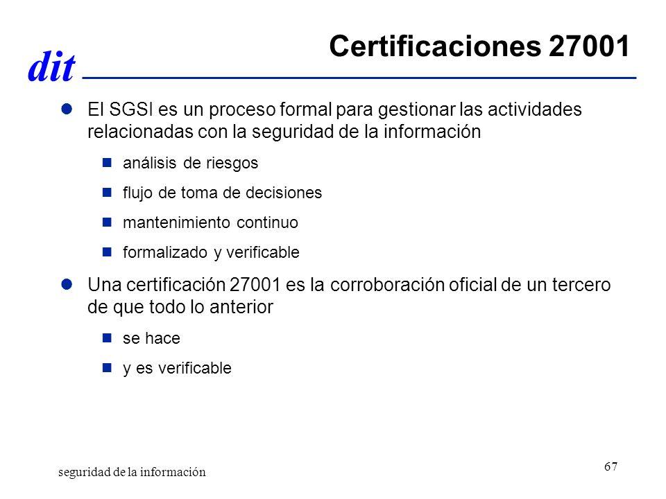 dit Certificaciones 27001 El SGSI es un proceso formal para gestionar las actividades relacionadas con la seguridad de la información análisis de riesgos flujo de toma de decisiones mantenimiento continuo formalizado y verificable Una certificación 27001 es la corroboración oficial de un tercero de que todo lo anterior se hace y es verificable seguridad de la información 67