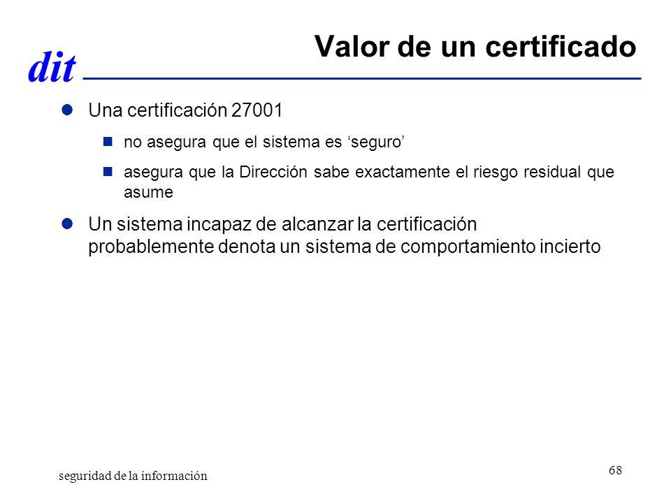 dit Valor de un certificado Una certificación 27001 no asegura que el sistema es seguro asegura que la Dirección sabe exactamente el riesgo residual que asume Un sistema incapaz de alcanzar la certificación probablemente denota un sistema de comportamiento incierto seguridad de la información 68