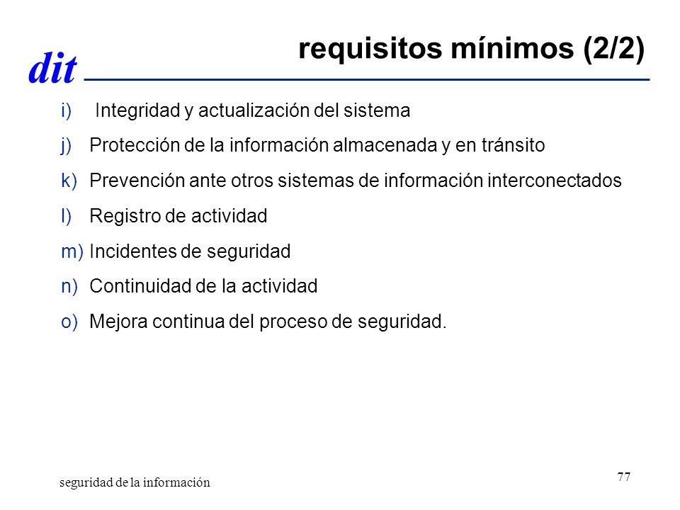 dit requisitos mínimos (2/2) i)Integridad y actualización del sistema j)Protección de la información almacenada y en tránsito k)Prevención ante otros sistemas de información interconectados l)Registro de actividad m)Incidentes de seguridad n)Continuidad de la actividad o)Mejora continua del proceso de seguridad.