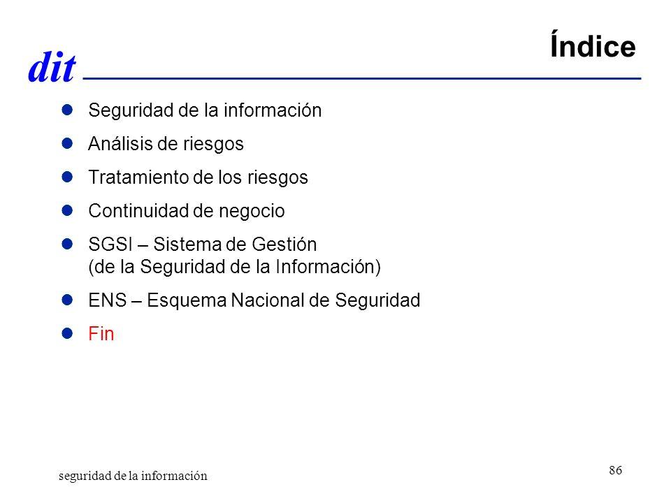 dit Índice Seguridad de la información Análisis de riesgos Tratamiento de los riesgos Continuidad de negocio SGSI – Sistema de Gestión (de la Seguridad de la Información) ENS – Esquema Nacional de Seguridad Fin seguridad de la información 86