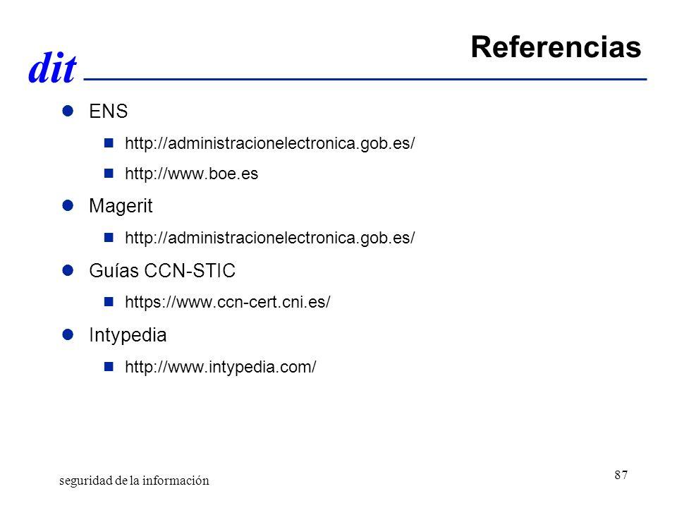 dit Referencias ENS http://administracionelectronica.gob.es/ http://www.boe.es Magerit http://administracionelectronica.gob.es/ Guías CCN-STIC https://www.ccn-cert.cni.es/ Intypedia http://www.intypedia.com/ seguridad de la información 87