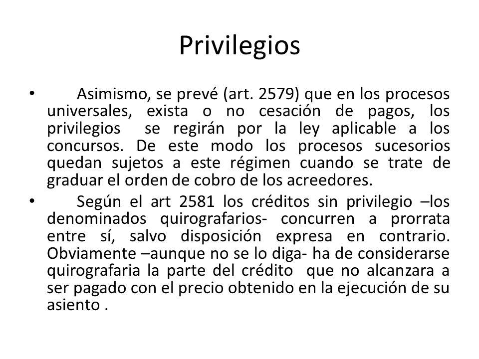 Privilegios Asimismo, se prevé (art. 2579) que en los procesos universales, exista o no cesación de pagos, los privilegios se regirán por la ley aplic
