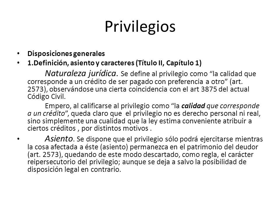 Privilegios Disposiciones generales 1.Definición, asiento y caracteres (Título II, Capítulo 1) Naturaleza jurídica. Se define al privilegio como la ca