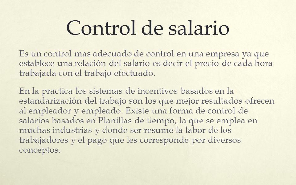 Control de salario Es un control mas adecuado de control en una empresa ya que establece una relación del salario es decir el precio de cada hora trab