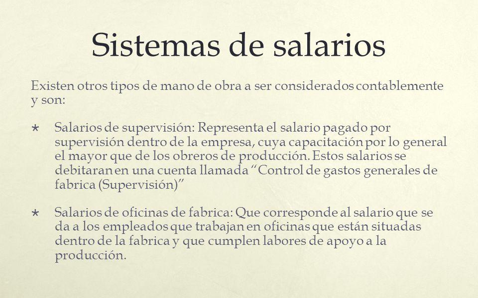 Sistemas de salarios Existen otros tipos de mano de obra a ser considerados contablemente y son: Salarios de supervisión: Representa el salario pagado