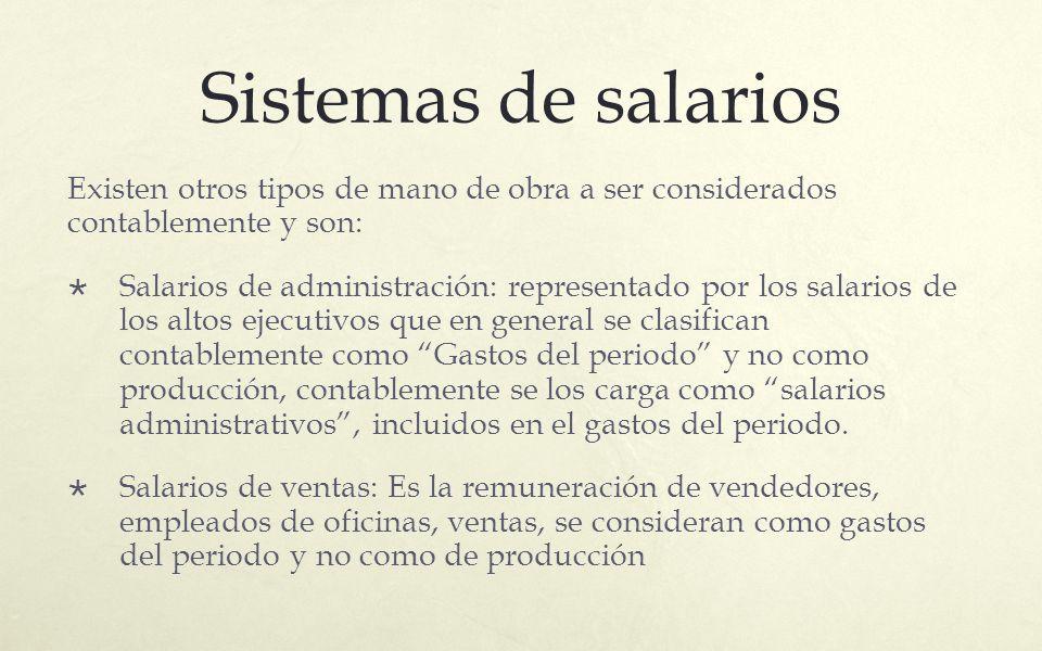Sistemas de salarios Existen otros tipos de mano de obra a ser considerados contablemente y son: Salarios de administración: representado por los sala