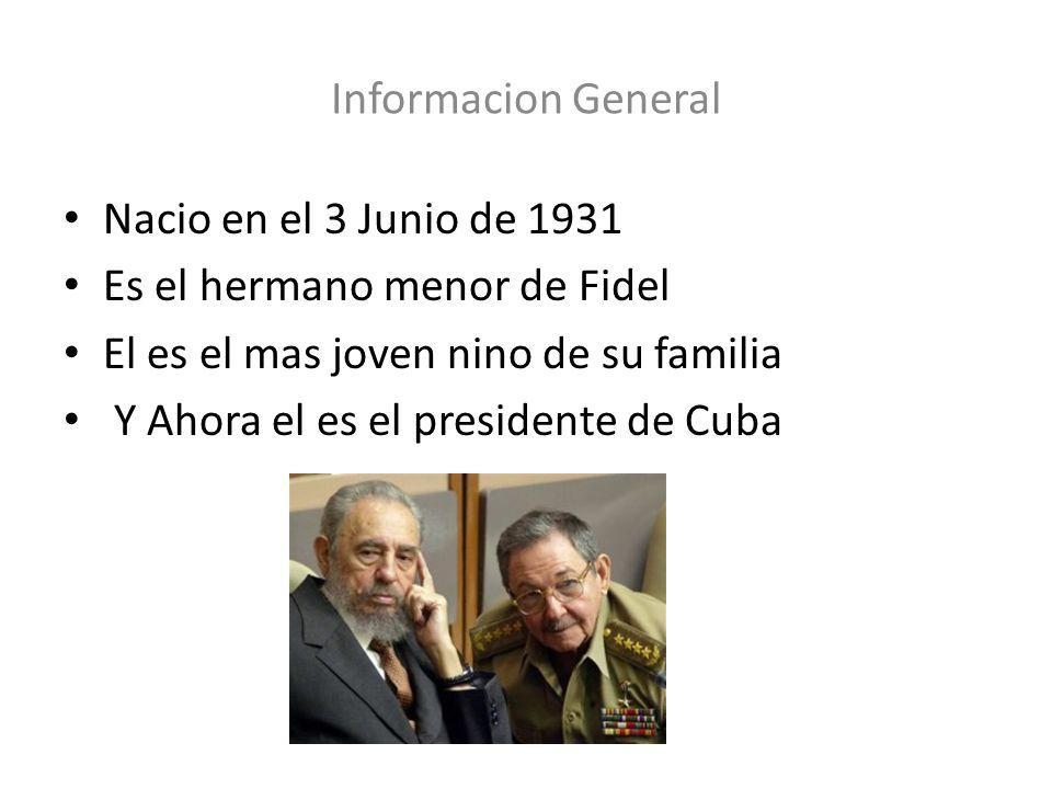 Informacion General Nacio en el 3 Junio de 1931 Es el hermano menor de Fidel El es el mas joven nino de su familia Y Ahora el es el presidente de Cuba