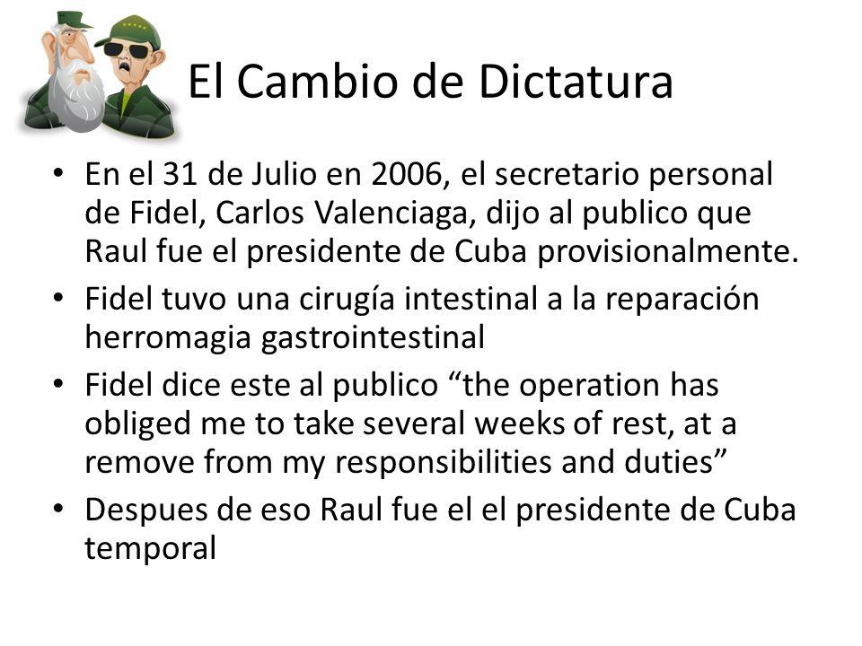 El Cambio de Dictatura En el 31 de Julio en 2006, el secretario personal de Fidel, Carlos Valenciaga, dijo al publico que Raul fue el presidente de Cuba provisionalmente.