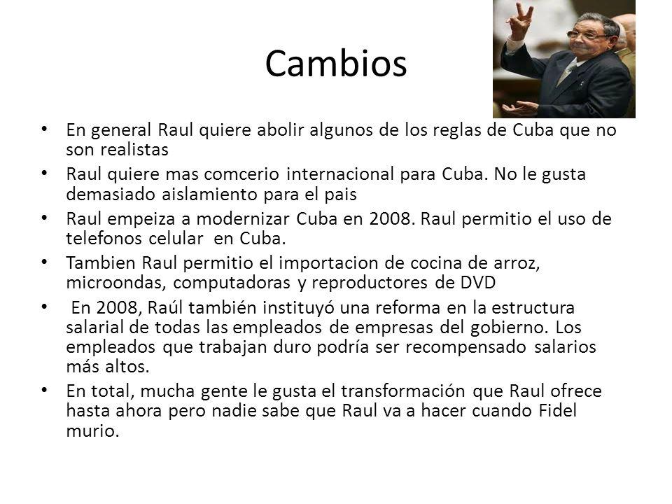 Cambios En general Raul quiere abolir algunos de los reglas de Cuba que no son realistas Raul quiere mas comcerio internacional para Cuba.