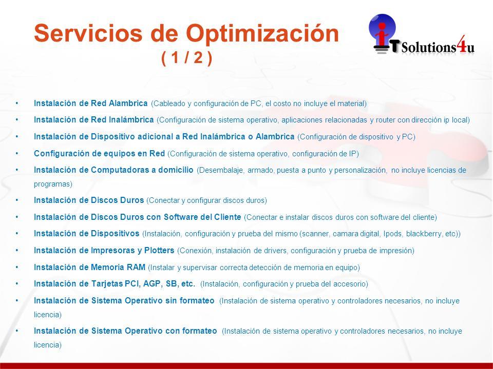 Servicios de Optimización ( 1 / 2 ) Instalación de Red Alambrica (Cableado y configuración de PC, el costo no incluye el material) Instalación de Red Inalámbrica (Configuración de sistema operativo, aplicaciones relacionadas y router con dirección ip local) Instalación de Dispositivo adicional a Red Inalámbrica o Alambrica (Configuración de dispositivo y PC) Configuración de equipos en Red (Configuración de sistema operativo, configuración de IP) Instalación de Computadoras a domicilio (Desembalaje, armado, puesta a punto y personalización, no incluye licencias de programas) Instalación de Discos Duros (Conectar y configurar discos duros) Instalación de Discos Duros con Software del Cliente (Conectar e instalar discos duros con software del cliente) Instalación de Dispositivos (Instalación, configuración y prueba del mismo (scanner, camara digital, Ipods, blackberry, etc)) Instalación de Impresoras y Plotters (Conexión, instalación de drivers, configuración y prueba de impresión) Instalación de Memoria RAM (Instalar y supervisar correcta detección de memoria en equipo) Instalación de Tarjetas PCI, AGP, SB, etc.