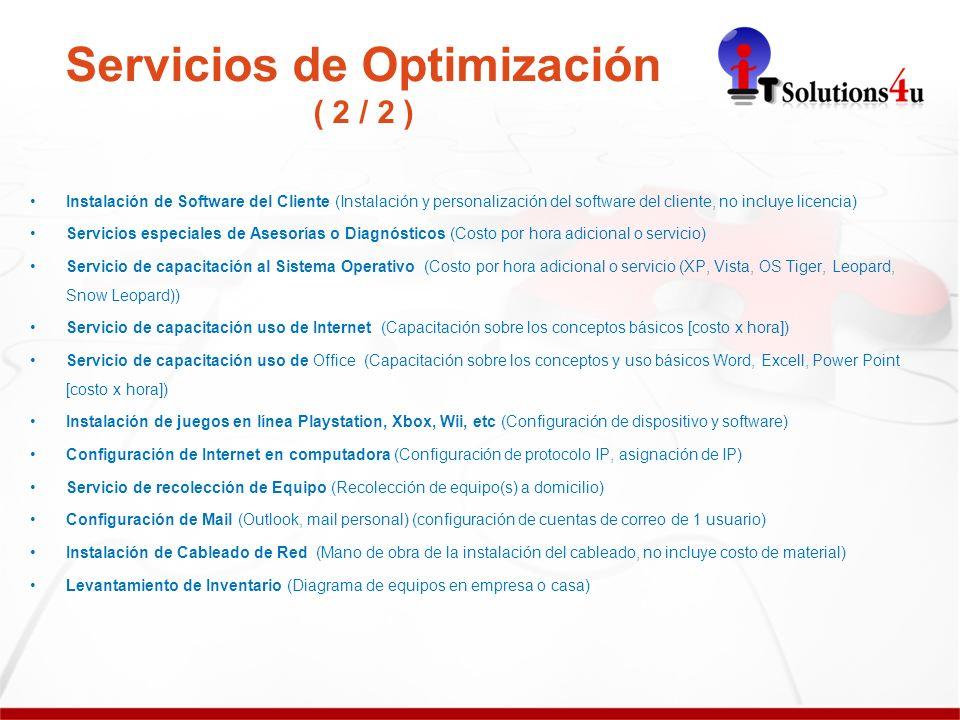 Servicios de Optimización ( 2 / 2 ) Instalación de Software del Cliente (Instalación y personalización del software del cliente, no incluye licencia) Servicios especiales de Asesorías o Diagnósticos (Costo por hora adicional o servicio) Servicio de capacitación al Sistema Operativo (Costo por hora adicional o servicio (XP, Vista, OS Tiger, Leopard, Snow Leopard)) Servicio de capacitación uso de Internet (Capacitación sobre los conceptos básicos [costo x hora]) Servicio de capacitación uso de Office (Capacitación sobre los conceptos y uso básicos Word, Excell, Power Point [costo x hora]) Instalación de juegos en línea Playstation, Xbox, Wii, etc (Configuración de dispositivo y software) Configuración de Internet en computadora (Configuración de protocolo IP, asignación de IP) Servicio de recolección de Equipo (Recolección de equipo(s) a domicilio) Configuración de Mail (Outlook, mail personal) (configuración de cuentas de correo de 1 usuario) Instalación de Cableado de Red (Mano de obra de la instalación del cableado, no incluye costo de material) Levantamiento de Inventario (Diagrama de equipos en empresa o casa)