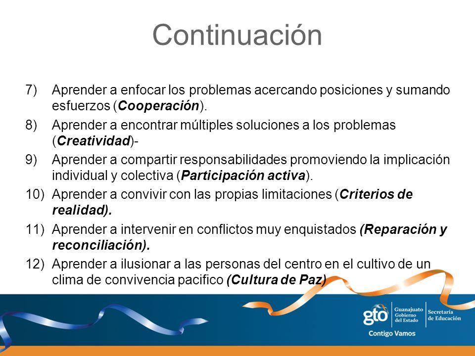 Continuación 7)Aprender a enfocar los problemas acercando posiciones y sumando esfuerzos (Cooperación). 8)Aprender a encontrar múltiples soluciones a
