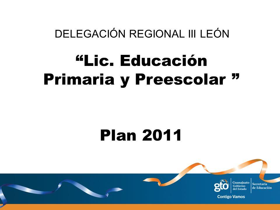 Lic. Educación Primaria y Preescolar Plan 2011 DELEGACIÓN REGIONAL III LEÓN