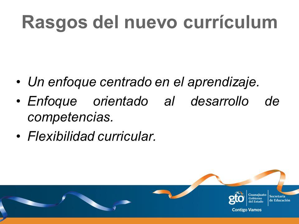 Rasgos del nuevo currículum Un enfoque centrado en el aprendizaje. Enfoque orientado al desarrollo de competencias. Flexibilidad curricular.