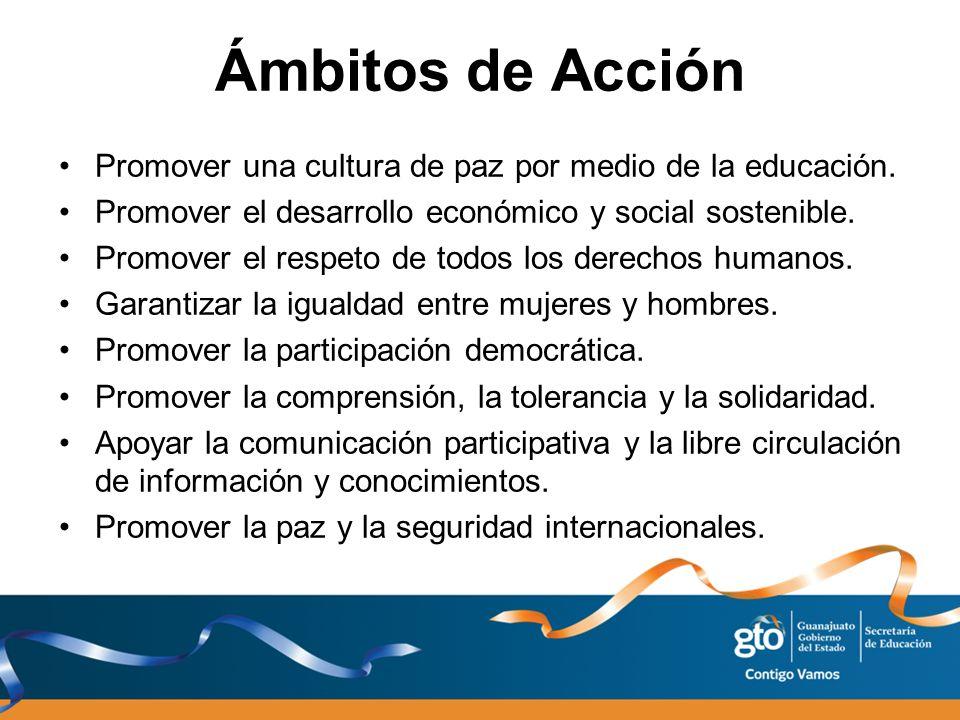 Ámbitos de Acción Promover una cultura de paz por medio de la educación. Promover el desarrollo económico y social sostenible. Promover el respeto de