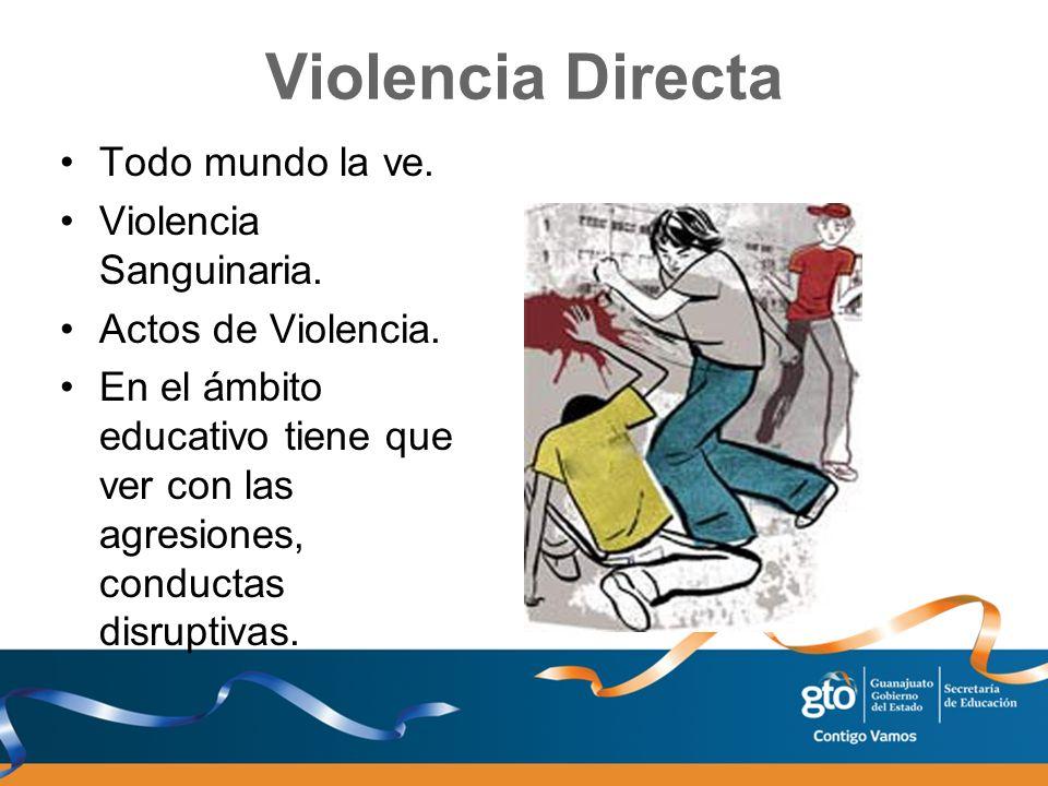 Violencia Directa Todo mundo la ve. Violencia Sanguinaria. Actos de Violencia. En el ámbito educativo tiene que ver con las agresiones, conductas disr
