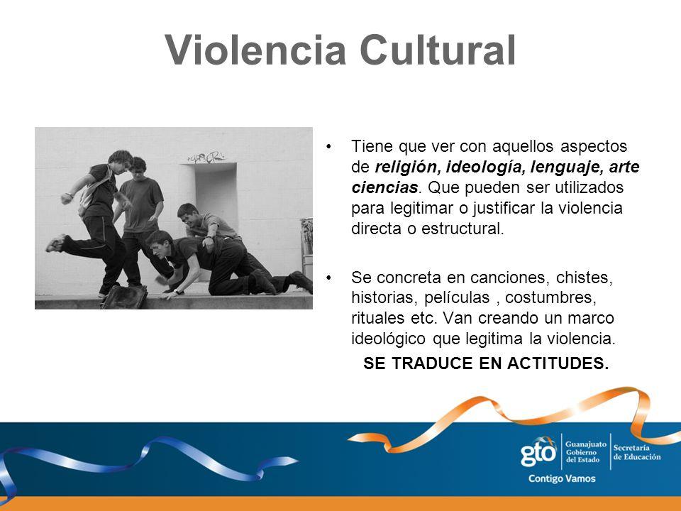Violencia Cultural Tiene que ver con aquellos aspectos de religión, ideología, lenguaje, arte ciencias. Que pueden ser utilizados para legitimar o jus